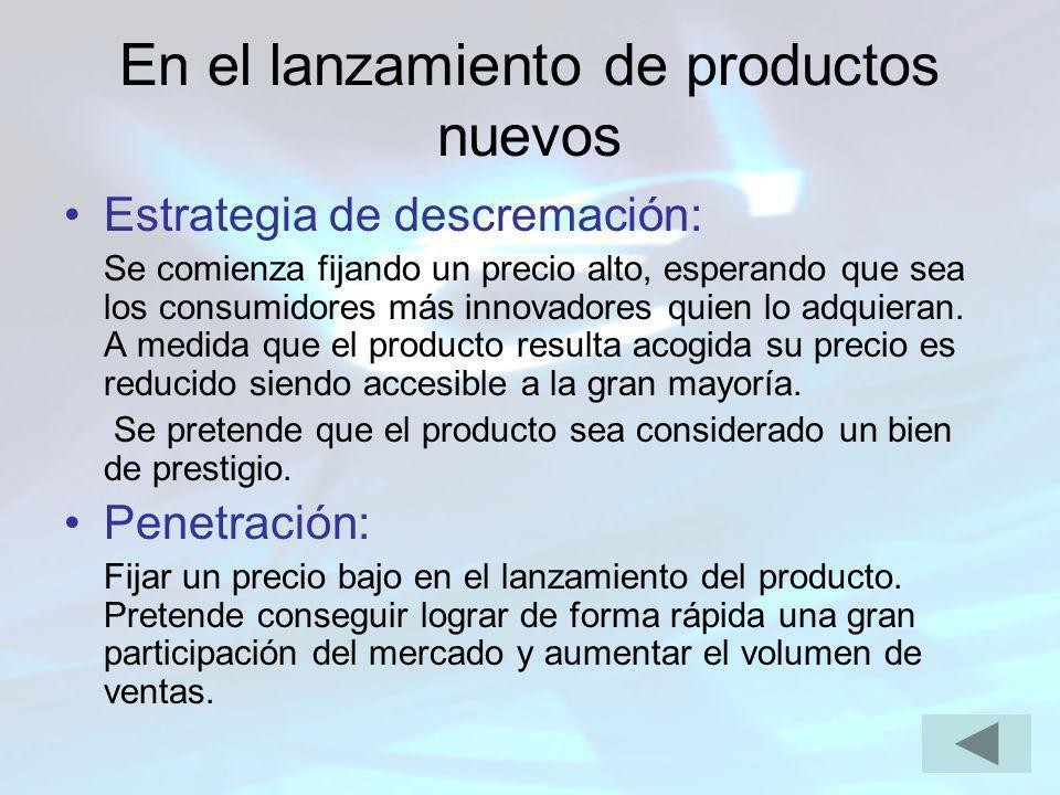 En el lanzamiento de productos nuevos Estrategia de descremación: Se comienza fijando un precio alto, esperando que sea los consumidores más innovador