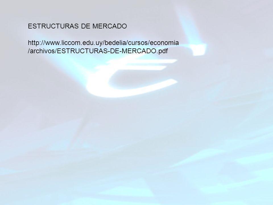 ESTRUCTURAS DE MERCADO http://www.liccom.edu.uy/bedelia/cursos/economia /archivos/ESTRUCTURAS-DE-MERCADO.pdf