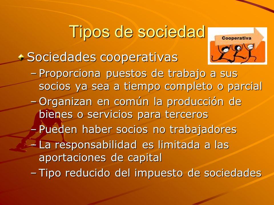 Tipos de sociedad Sociedades cooperativas –Proporciona puestos de trabajo a sus socios ya sea a tiempo completo o parcial –Organizan en común la produ
