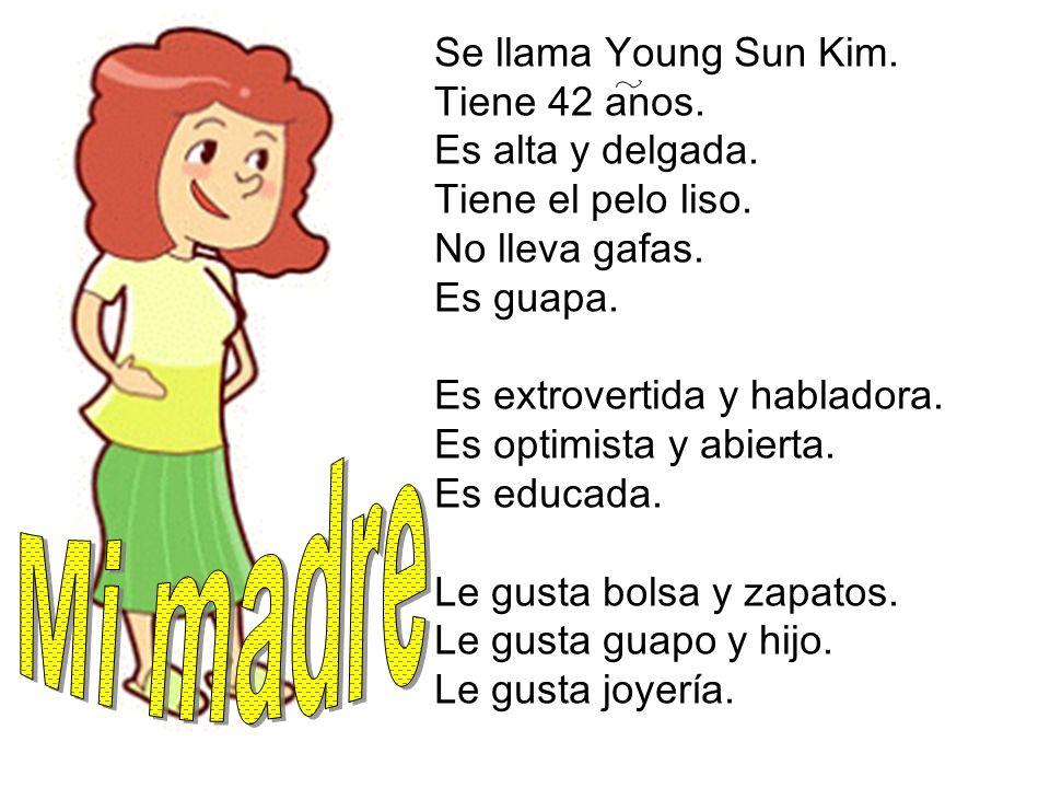 Se llama Young Sun Kim. Tiene 42 anos. Es alta y delgada. Tiene el pelo liso. No lleva gafas. Es guapa. Es extrovertida y habladora. Es optimista y ab
