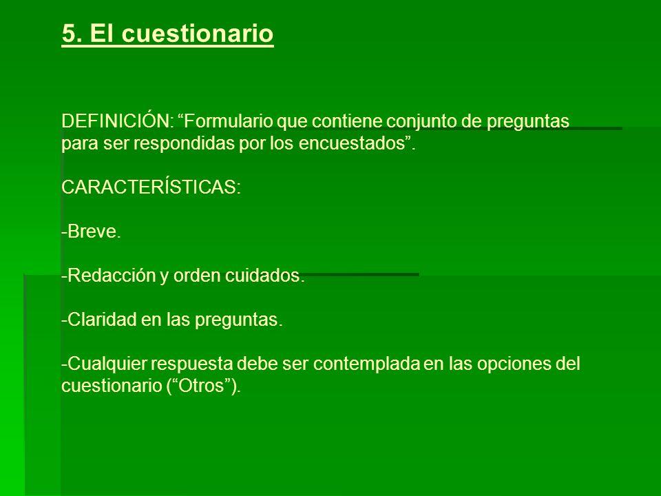 5. El cuestionario DEFINICIÓN: Formulario que contiene conjunto de preguntas para ser respondidas por los encuestados. CARACTERÍSTICAS: -Breve. -Redac