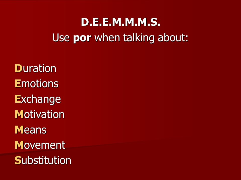 D.E.E.M.M.M.S. Use por when talking about: Duration Emotions Exchange Motivation Means Movement Substitution