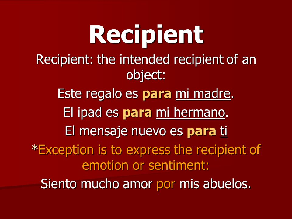 Recipient Recipient: the intended recipient of an object: Este regalo es para mi madre.