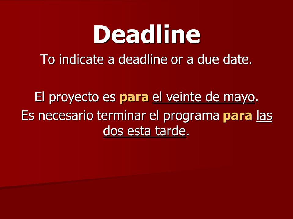Deadline To indicate a deadline or a due date. El proyecto es para el veinte de mayo.