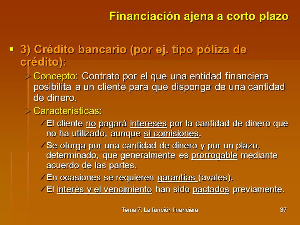 Tema 7. La función financiera36 Financiación ajena a corto plazo 2) Préstamo bancario a corto plazo: 2) Préstamo bancario a corto plazo: Concepto: Ope