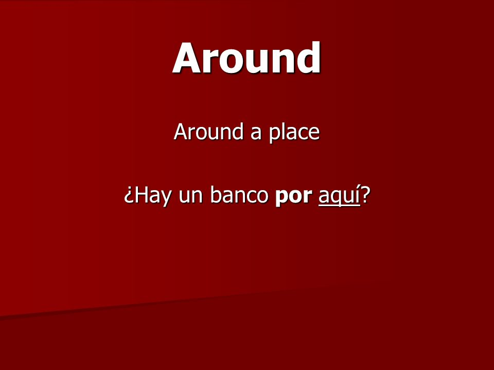 Around Around a place ¿Hay un banco por aquí