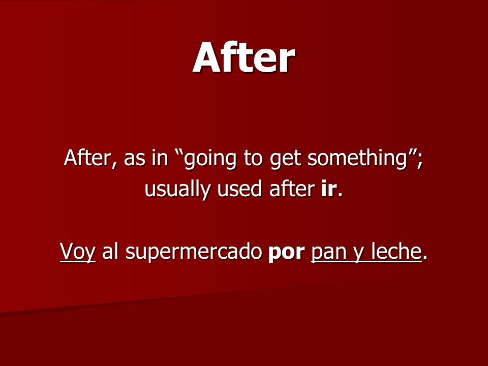 After After, as in going to get something; usually used after ir. Voy al supermercado por pan y leche.