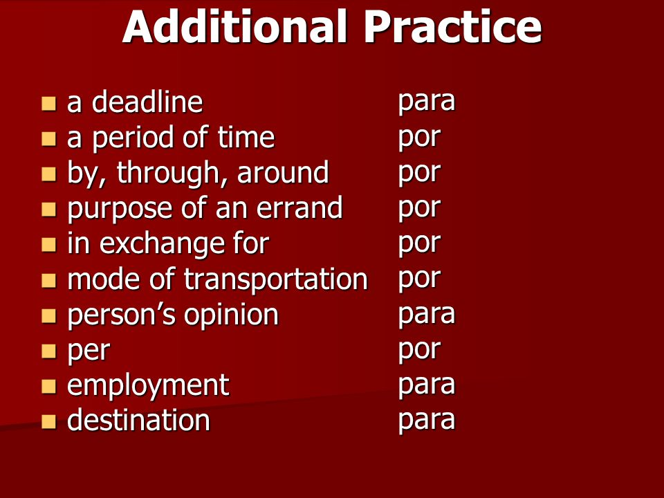 Additional Practice a deadline a deadline a period of time a period of time by, through, around by, through, around purpose of an errand purpose of an errand in exchange for in exchange for mode of transportation mode of transportation persons opinion persons opinion per per employment employment destination destination para por por por por por para por para para
