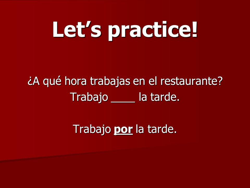 Lets practice! ¿A qué hora trabajas en el restaurante? Trabajo ____ la tarde. Trabajo por la tarde.