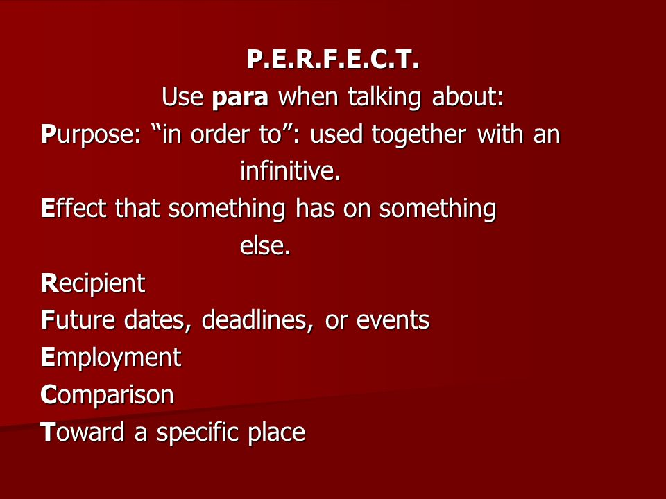 P.E.R.F.E.C.T. Use para when talking about: Purpose: in order to: used together with an infinitive. Effect that something has on something else. Recip