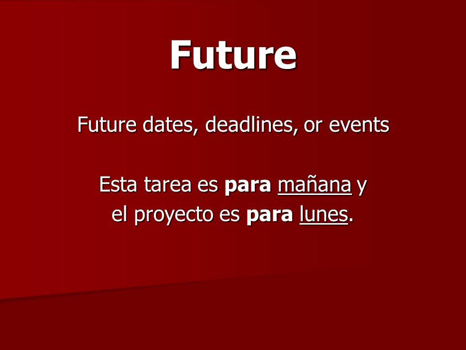 Future Future dates, deadlines, or events Esta tarea es para mañana y el proyecto es para lunes.