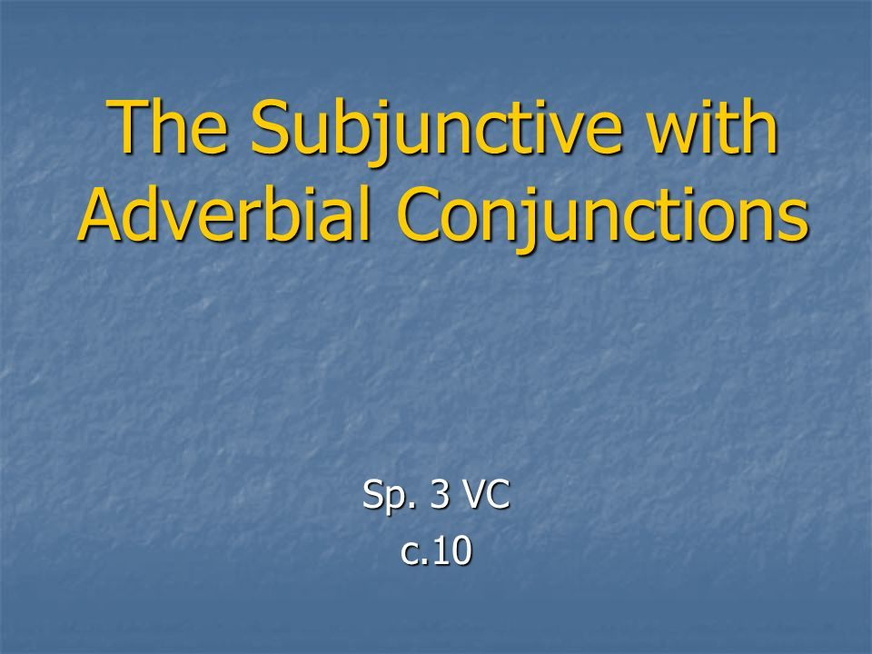 The Subjunctive with Adverbial Conjunctions Sp. 3 VC c.10