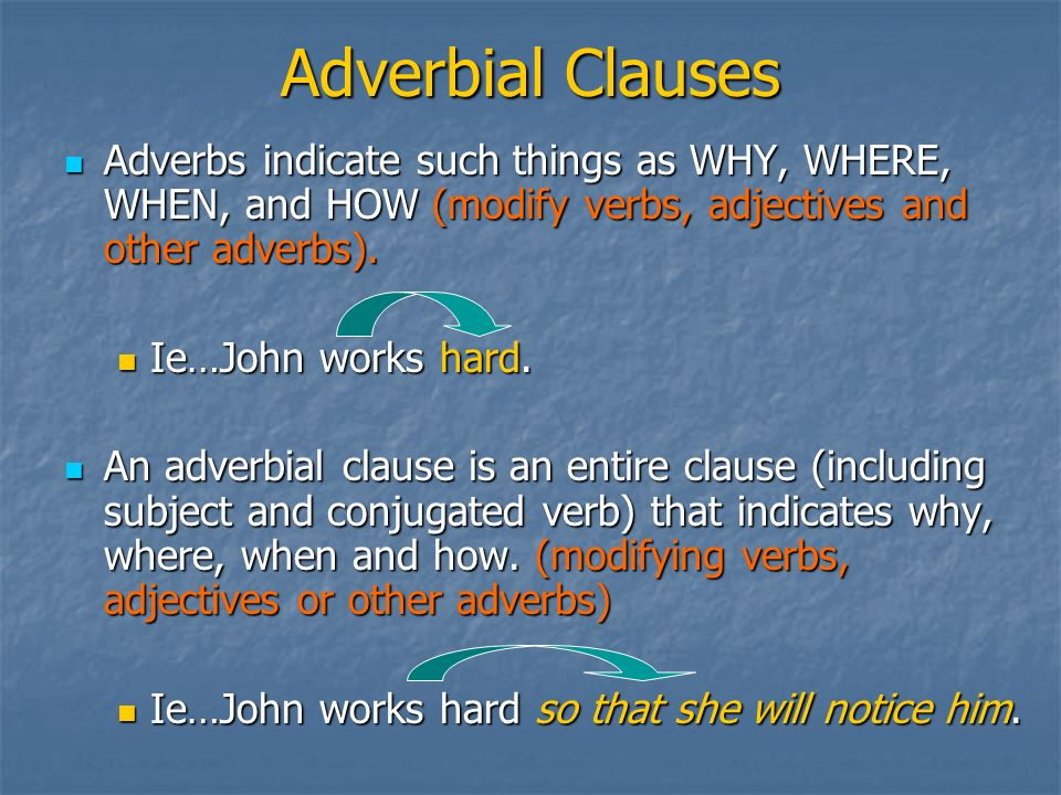 Adverbial Clauses Adverbs indicate such things as WHY, WHERE, WHEN, and HOW (modify verbs, adjectives and other adverbs). Adverbs indicate such things