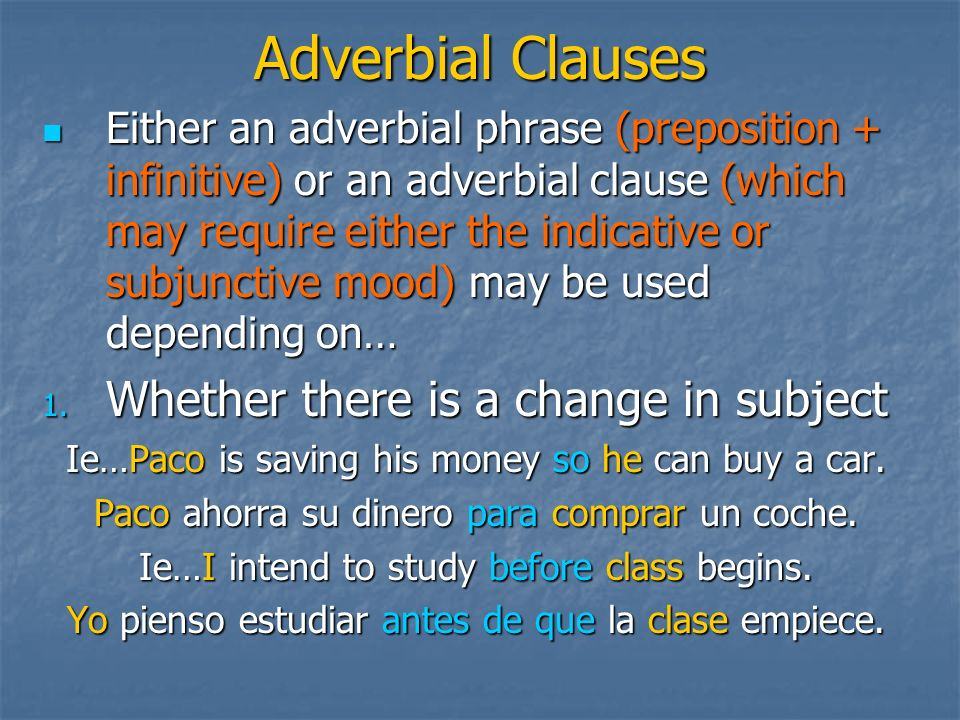 Adverbial Clauses Either an adverbial phrase (preposition + infinitive) or an adverbial clause (which may require either the indicative or subjunctive mood) may be used depending on… Either an adverbial phrase (preposition + infinitive) or an adverbial clause (which may require either the indicative or subjunctive mood) may be used depending on… 2.