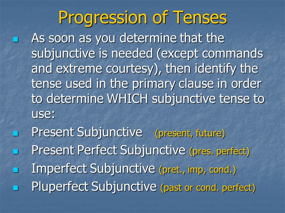 Progression of Tenses As soon as you determine that the subjunctive is needed (except commands and extreme courtesy), then identify the tense used in the primary clause in order to determine WHICH subjunctive tense to use: As soon as you determine that the subjunctive is needed (except commands and extreme courtesy), then identify the tense used in the primary clause in order to determine WHICH subjunctive tense to use: Present Subjunctive (present, future) Present Subjunctive (present, future) Present Perfect Subjunctive (pres.