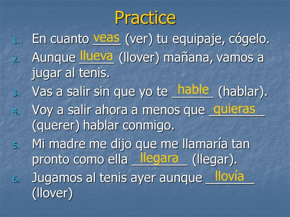 Practice 1. En cuanto ____ (ver) tu equipaje, cógelo. 2. Aunque _____ (llover) mañana, vamos a jugar al tenis. 3. Vas a salir sin que yo te ______ (ha
