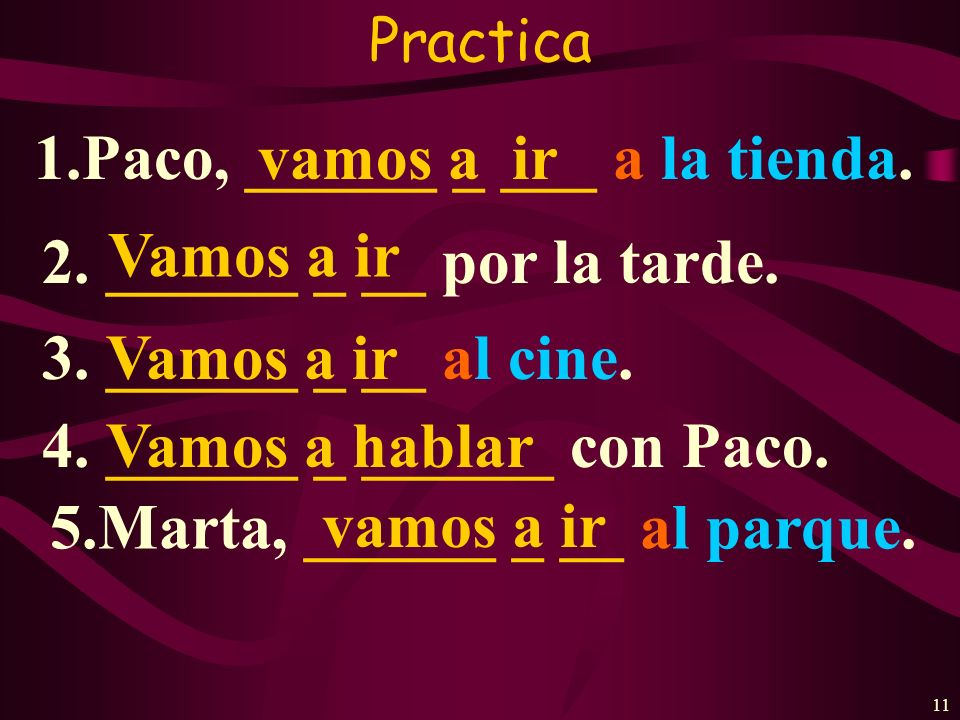 10 Usage #3 The verb ir is used to express the Lets command.(vamos + a + infinitive) 1. Vamos a ir al supermercado. 2. Vamos a comprar una mochila. 3.