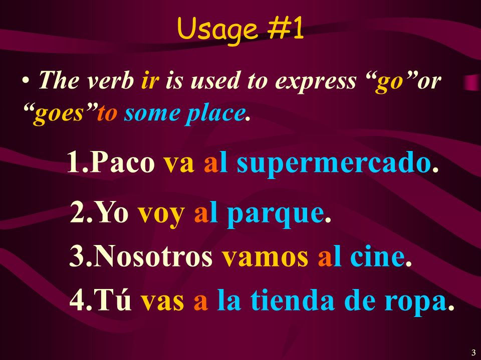 3 Usage #1 The verb ir is used to express goorgoesto some place.