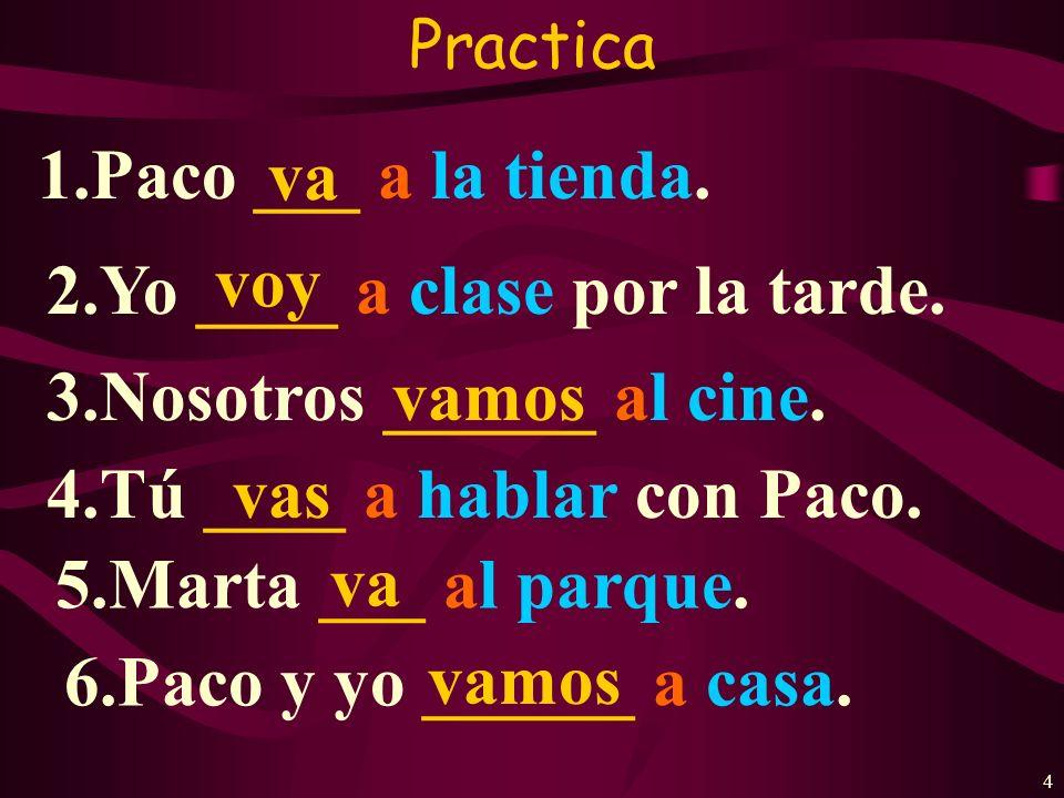 4 Practica 1.Paco ___ a la tienda.2.Yo ____ a clase por la tarde.