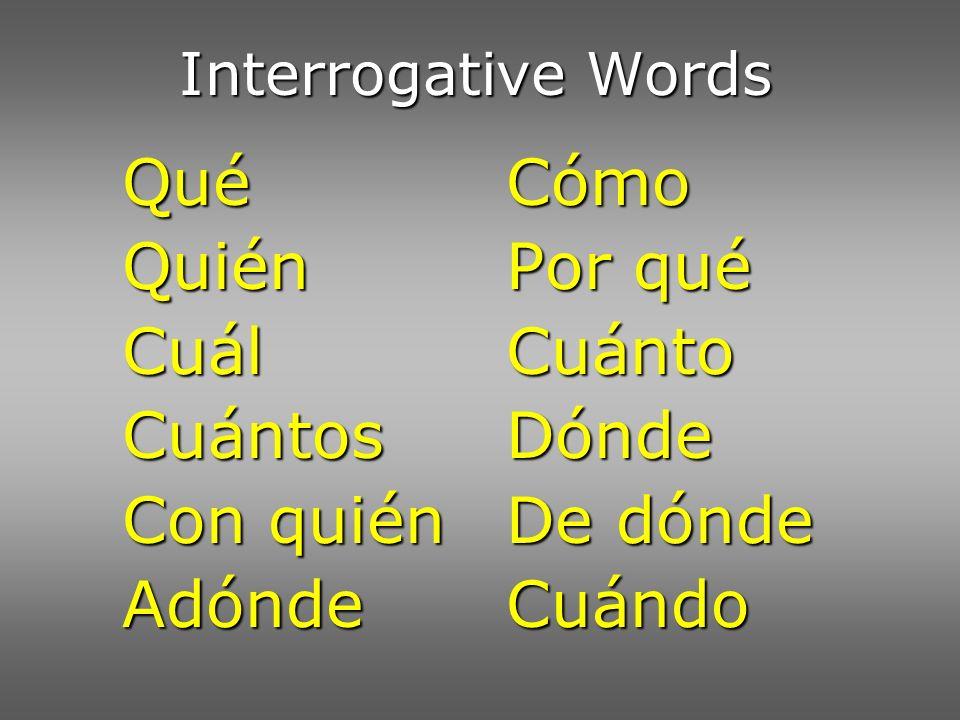 Interrogative Words QuéCómo QuiénPor qué CuálCuánto Cuántos Dónde Con quiénDe dónde AdóndeCuándo