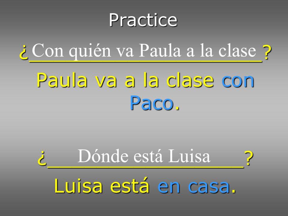 Practice ¿___________________? Paula va a la clase con Paco. ¿________________? Luisa está en casa. Con quién va Paula a la clase Dónde está Luisa