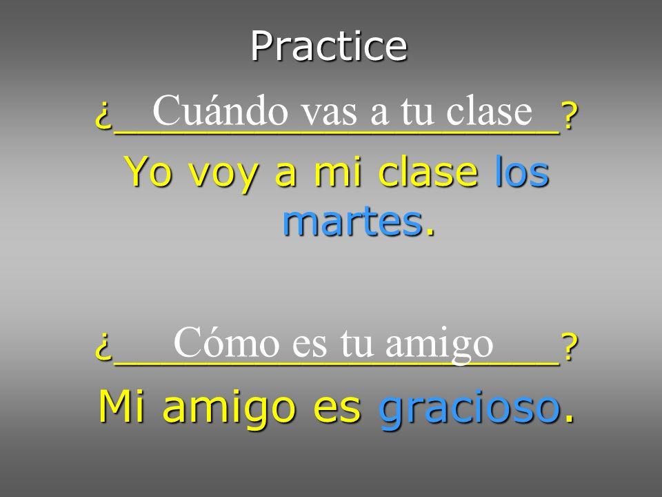 Practice ¿___________________? Yo voy a mi clase los martes. ¿___________________? Mi amigo es gracioso. Cuándo vas a tu clase Cómo es tu amigo