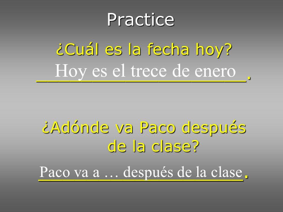 Practice ¿Cuál es la fecha hoy? ___________________. ¿Adónde va Paco después de la clase? _________________. Hoy es el trece de enero Paco va a … desp