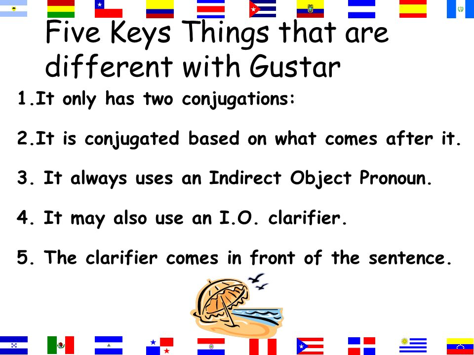 Five Keys Things that are different with Gustar 1.It only has two conjugations: 2.It is conjugated based on what comes after it. 3. It always uses an