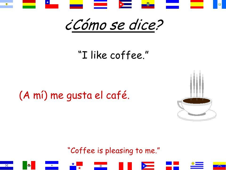 ¿Cómo se dice? I like coffee. Coffee is pleasing to me. el café.gusta(A mí) me