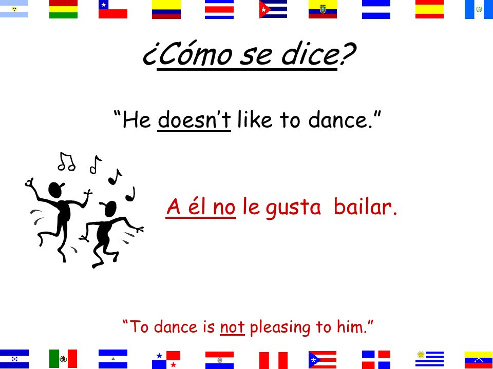 ¿Cómo se dice? He doesnt like to dance. To dance is not pleasing to him. bailar.gustaA él no le