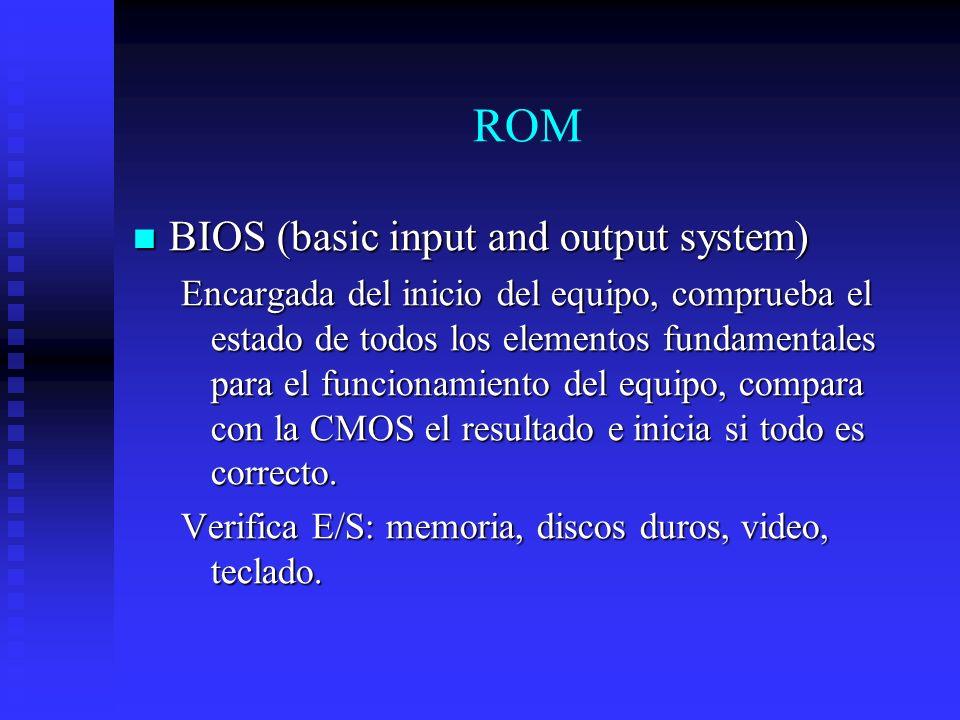 ROM BIOS (basic input and output system) BIOS (basic input and output system) Encargada del inicio del equipo, comprueba el estado de todos los elemen