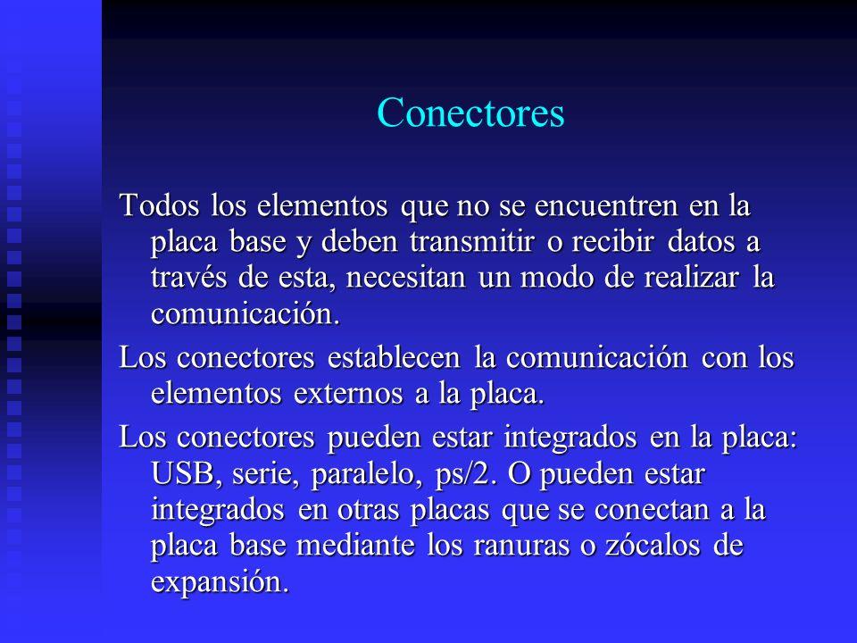Conectores Todos los elementos que no se encuentren en la placa base y deben transmitir o recibir datos a través de esta, necesitan un modo de realiza