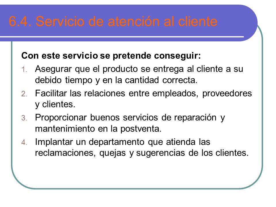 6.4. Servicio de atención al cliente Con este servicio se pretende conseguir: 1. Asegurar que el producto se entrega al cliente a su debido tiempo y e