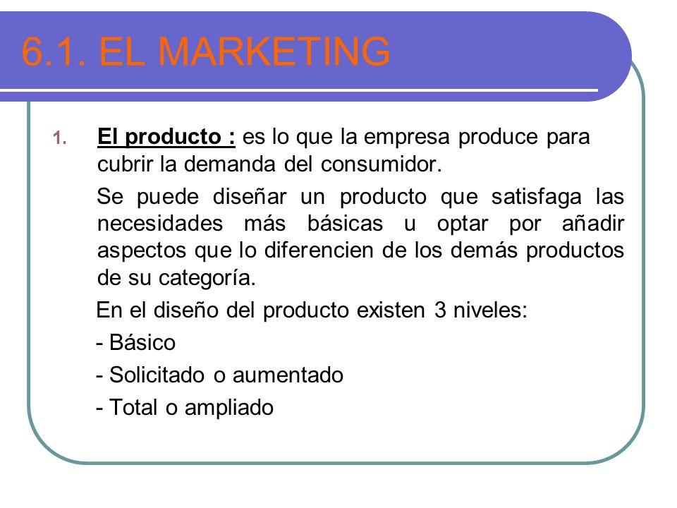 6.1. EL MARKETING 1. El producto : es lo que la empresa produce para cubrir la demanda del consumidor. Se puede diseñar un producto que satisfaga las