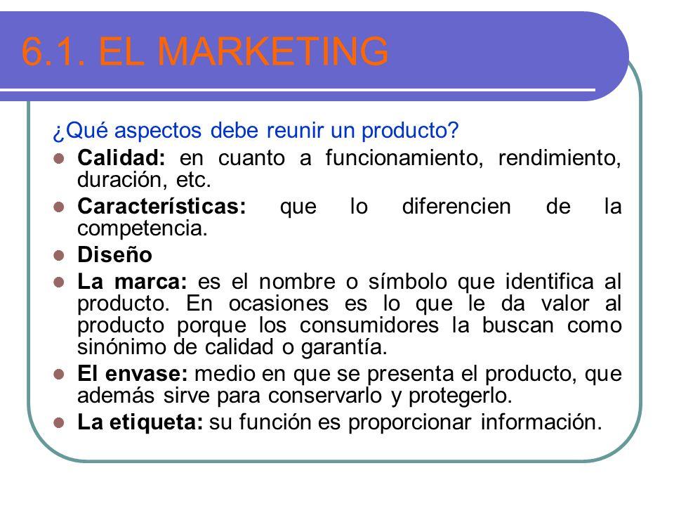 6.1. EL MARKETING ¿Qué aspectos debe reunir un producto? Calidad: en cuanto a funcionamiento, rendimiento, duración, etc. Características: que lo dife