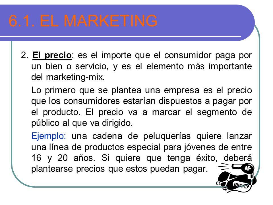 6.1. EL MARKETING 2. El precio: es el importe que el consumidor paga por un bien o servicio, y es el elemento más importante del marketing-mix. Lo pri