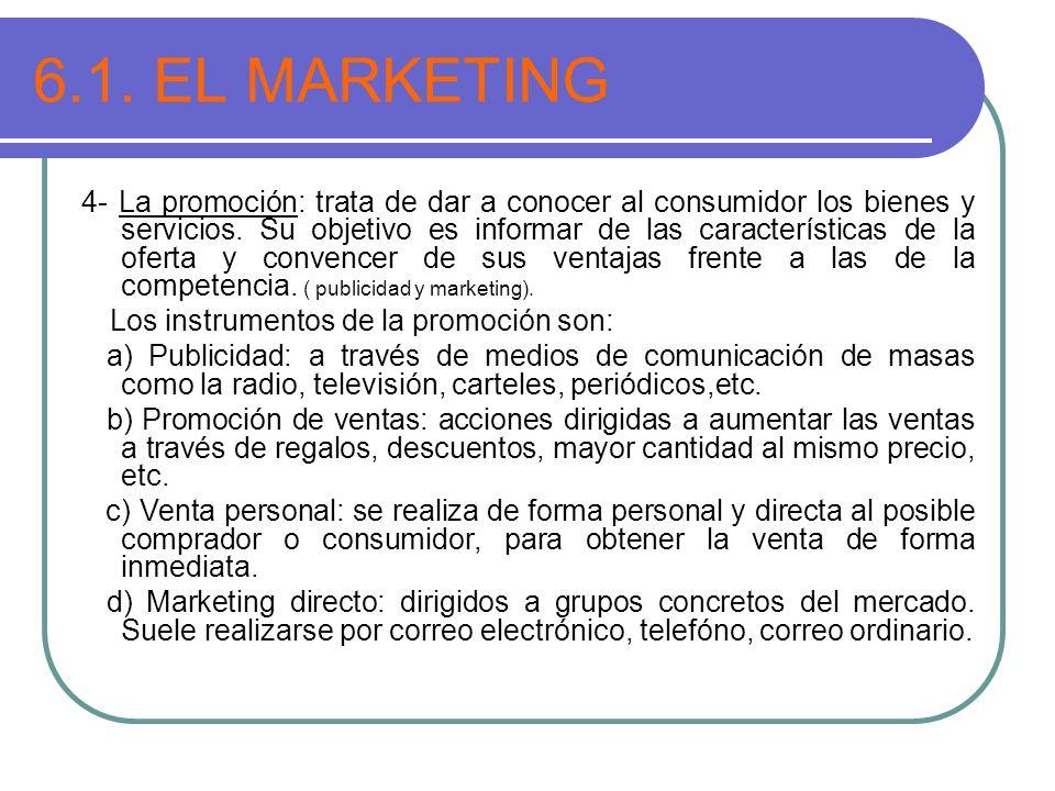 6.1. EL MARKETING 4- La promoción: trata de dar a conocer al consumidor los bienes y servicios. Su objetivo es informar de las características de la o