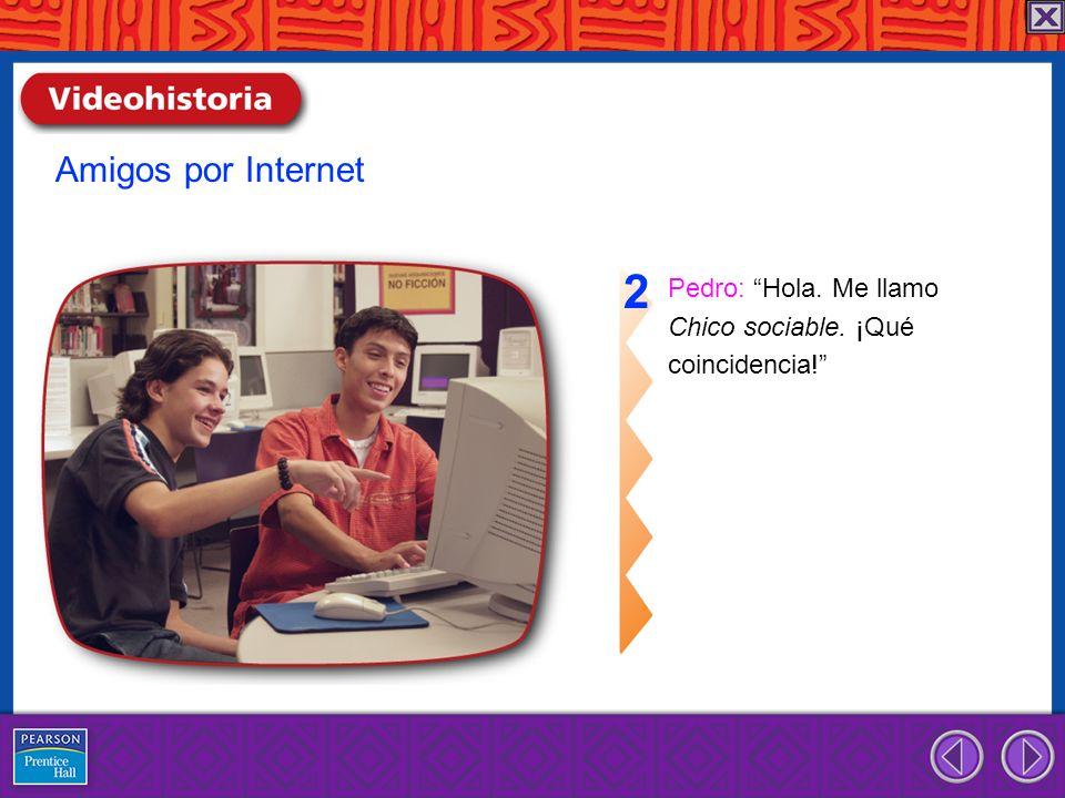 Pedro: Hola. Me llamo Chico sociable. ¡Qué coincidencia! 2 Amigos por Internet
