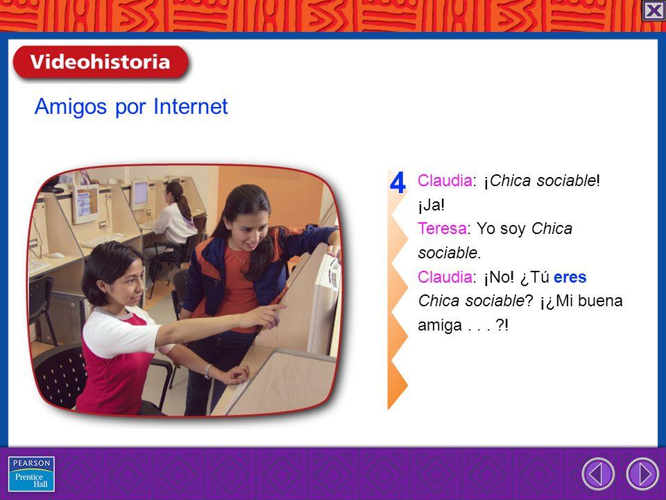 Claudia: ¡Chica sociable! ¡Ja! Teresa: Yo soy Chica sociable. Claudia: ¡No! ¿Tú eres Chica sociable? ¡¿Mi buena amiga... ?! 4 Amigos por Internet