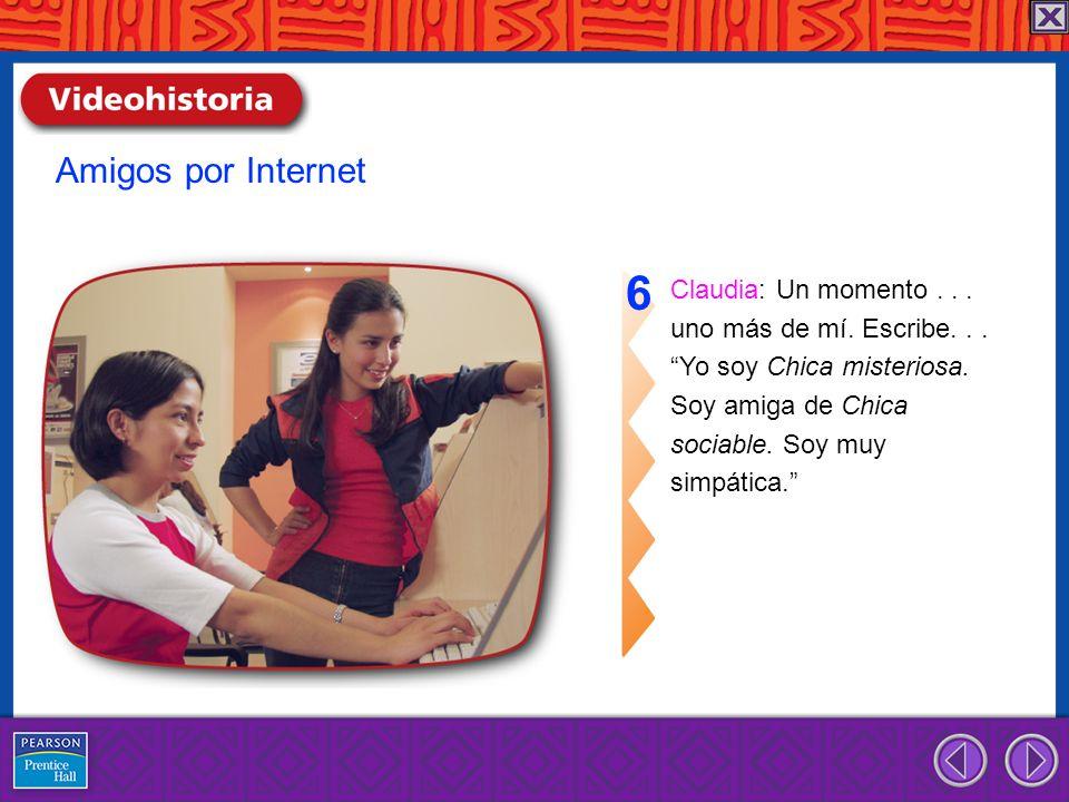Claudia: Un momento... uno más de mí. Escribe... Yo soy Chica misteriosa. Soy amiga de Chica sociable. Soy muy simpática. 6 Amigos por Internet