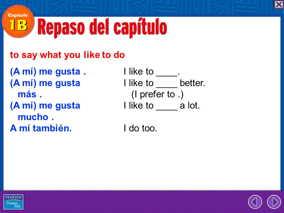 (A mí) me gusta. I like to ____. (A mí) me gusta I like to ____ better. más. (I prefer to.) (A mí) me gusta I like to ____ a lot. mucho. A mí también.