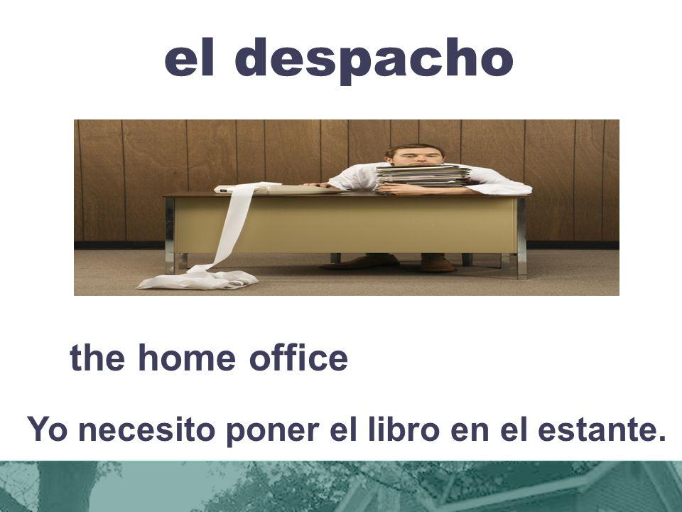el despacho the home office Yo necesito poner el libro en el estante.