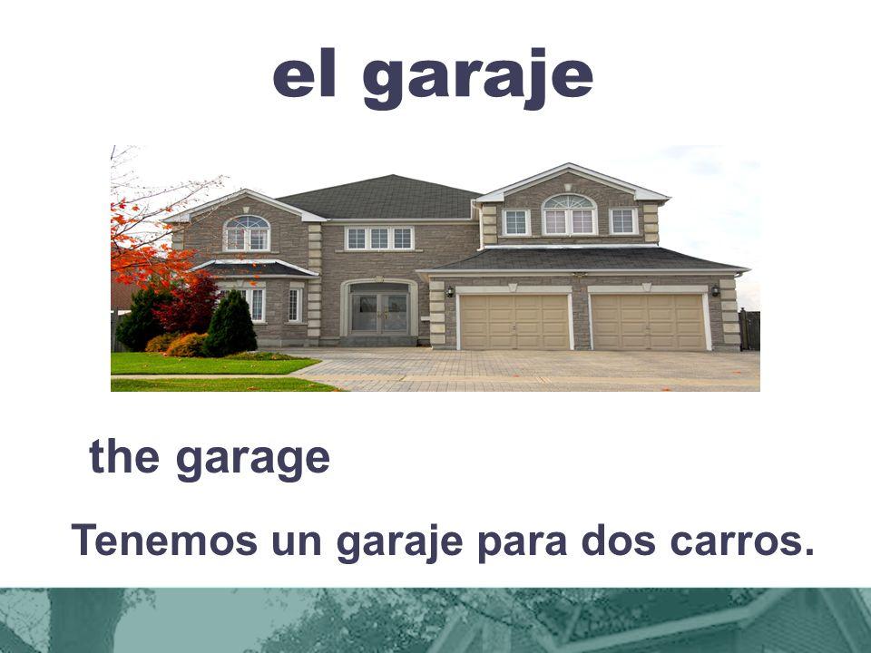 el garaje the garage Tenemos un garaje para dos carros.