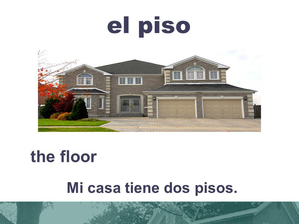 el piso the floor Mi casa tiene dos pisos.
