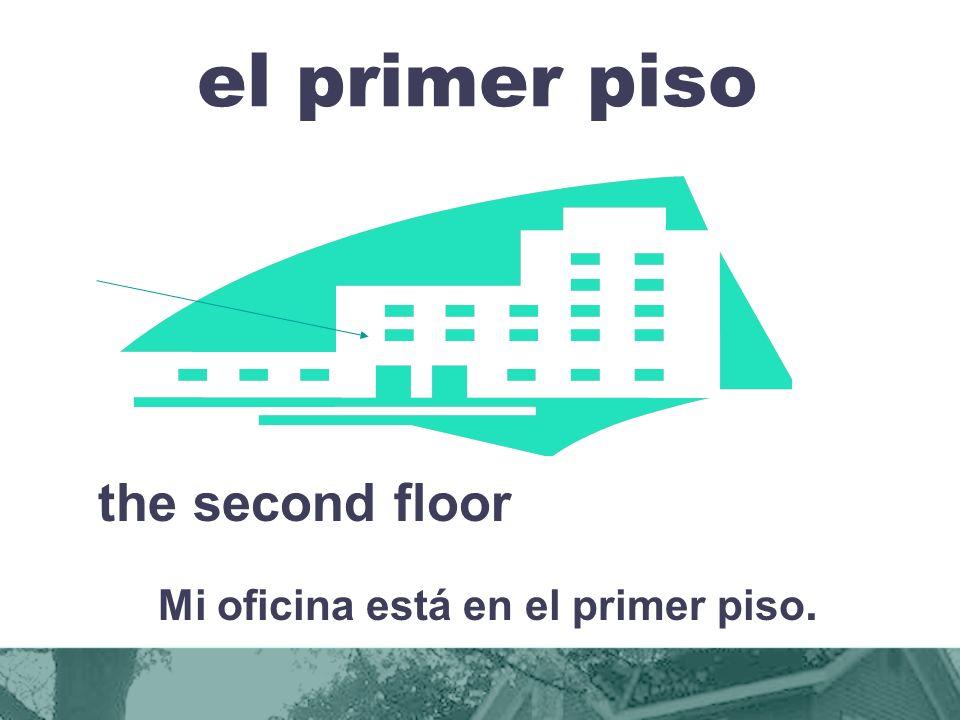 el primer piso the second floor Mi oficina está en el primer piso.