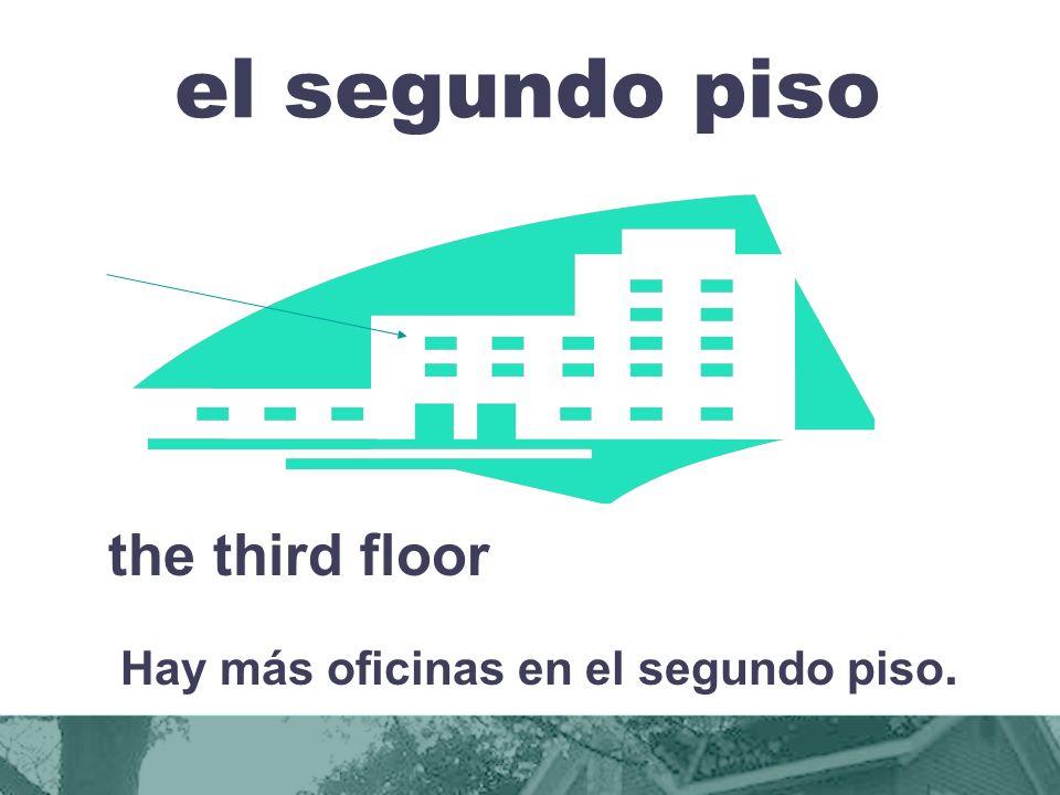 el segundo piso the third floor Hay más oficinas en el segundo piso.