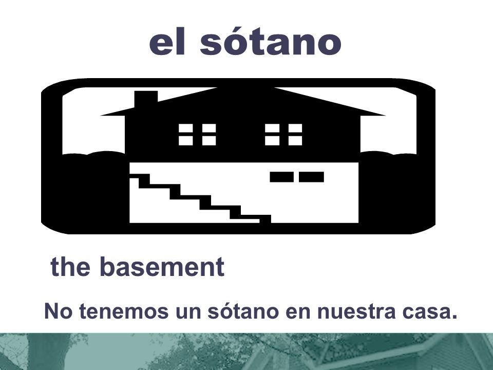 el sótano the basement No tenemos un sótano en nuestra casa.
