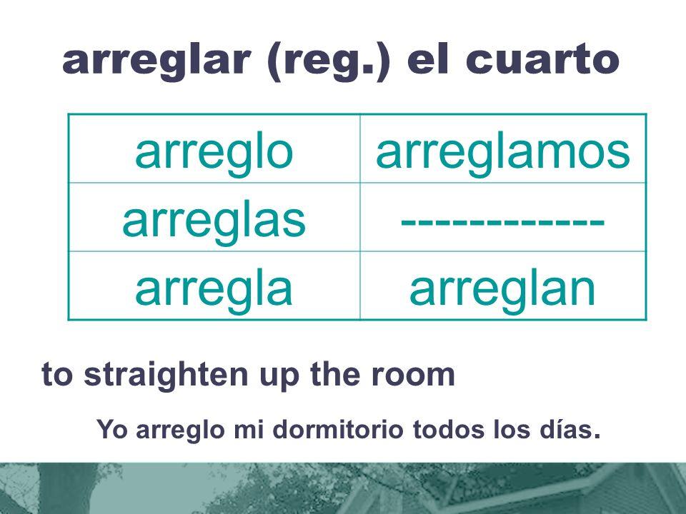 arreglar (reg.) el cuarto to straighten up the room Yo arreglo mi dormitorio todos los días.