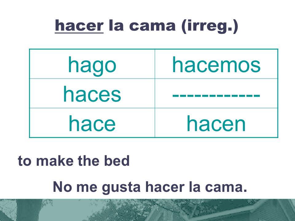 hacer la cama (irreg.) to make the bed No me gusta hacer la cama.