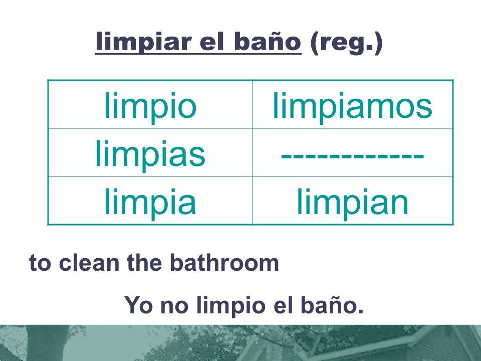 limpiar el baño (reg.) to clean the bathroom Yo no limpio el baño.